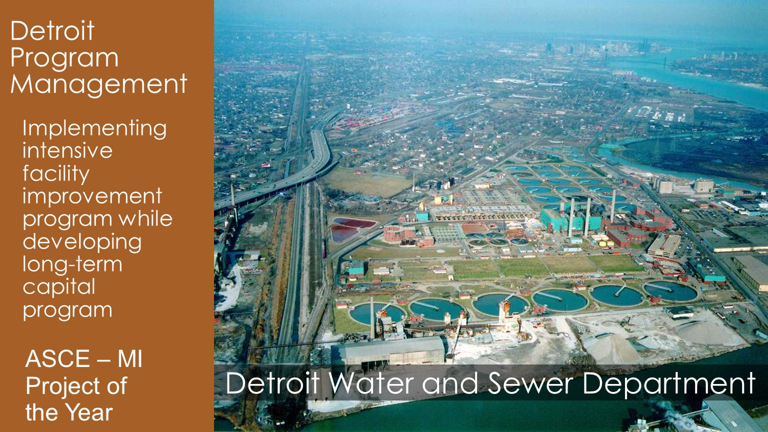 Detroit Water and Sewer Department Detroit Program Management Implementing intensive facility improvement program while developing long-term capital program ASCE – MI Project of the Year