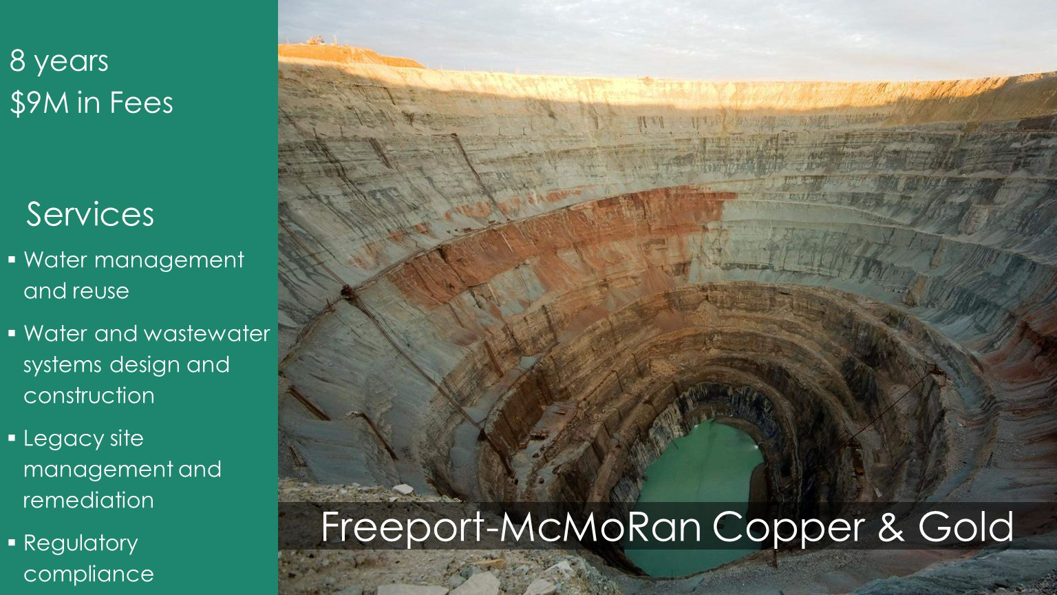Freeport-McMoRan Copper & Gold  Water management and reuse  Water and wastewater systems design and construction  Legacy site management and remediation  Regulatory compliance 8 years $9M in Fees Services