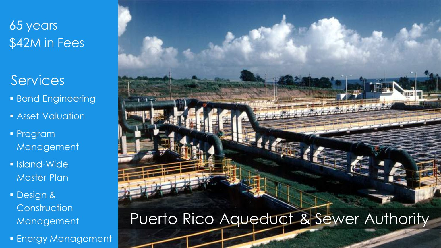 Puerto Rico Aqueduct & Sewer Authority  Bond Engineering  Asset Valuation  Program Management  Island-Wide Master Plan  Design & Construction Management  Energy Management 65 years $42M in Fees Services