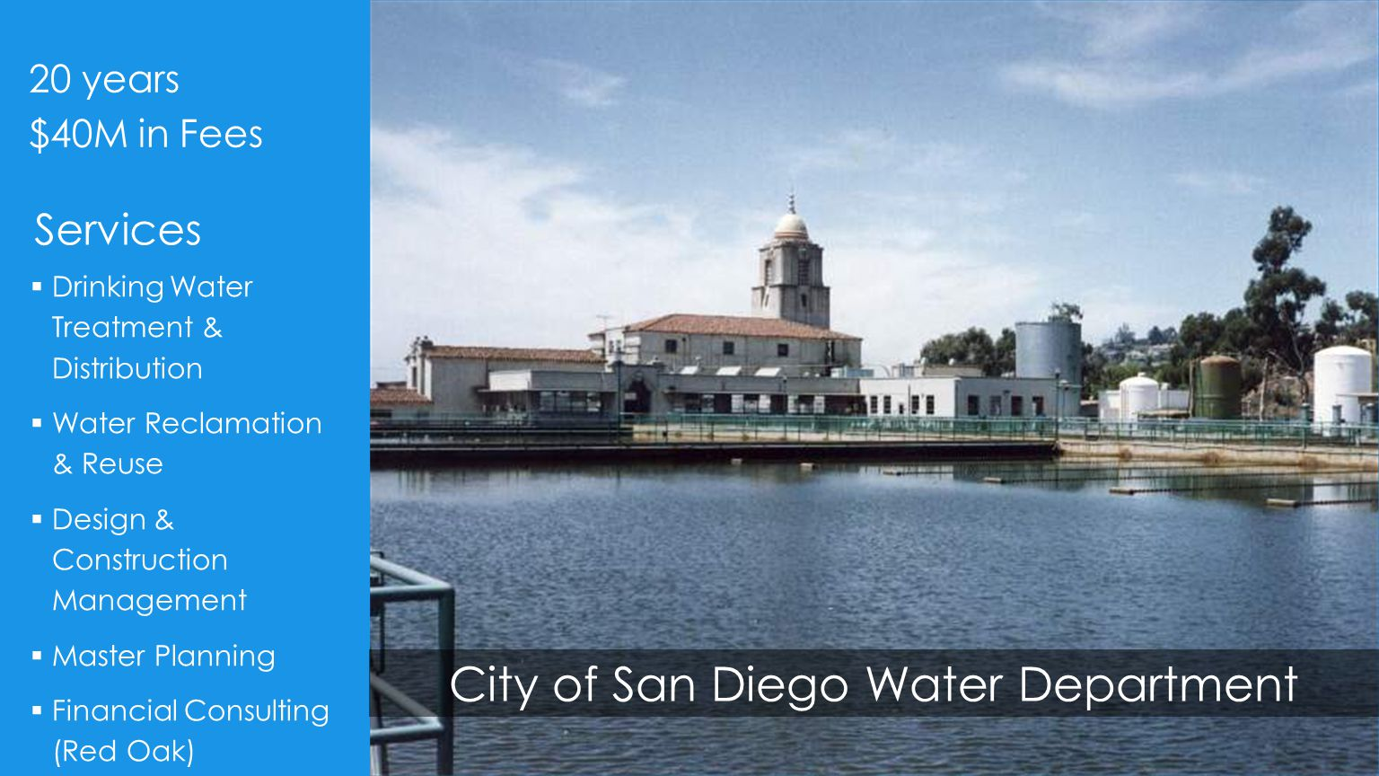 City of San Diego Water Department  Drinking Water Treatment & Distribution  Water Reclamation & Reuse  Design & Construction Management  Master Planning  Financial Consulting (Red Oak) 20 years $40M in Fees Services