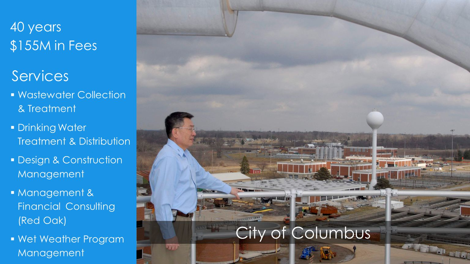 City of Columbus  Wastewater Collection & Treatment  Drinking Water Treatment & Distribution  Design & Construction Management  Management & Financial Consulting (Red Oak)  Wet Weather Program Management 40 years $155M in Fees Services