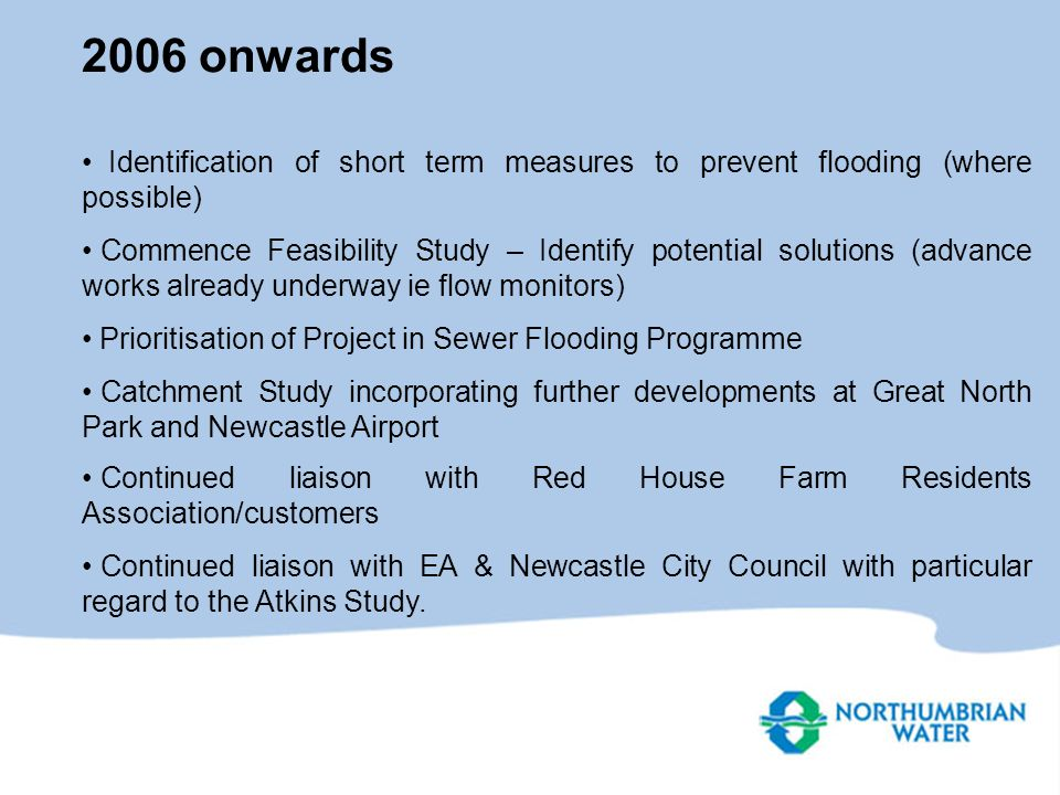 2006 onwards Identification of short term measures to prevent flooding (where possible) Commence Feasibility Study – Identify potential solutions (advance works already underway ie flow monitors) Prioritisation of Project in Sewer Flooding Programme Catchment Study incorporating further developments at Great North Park and Newcastle Airport Continued liaison with Red House Farm Residents Association/customers Continued liaison with EA & Newcastle City Council with particular regard to the Atkins Study.