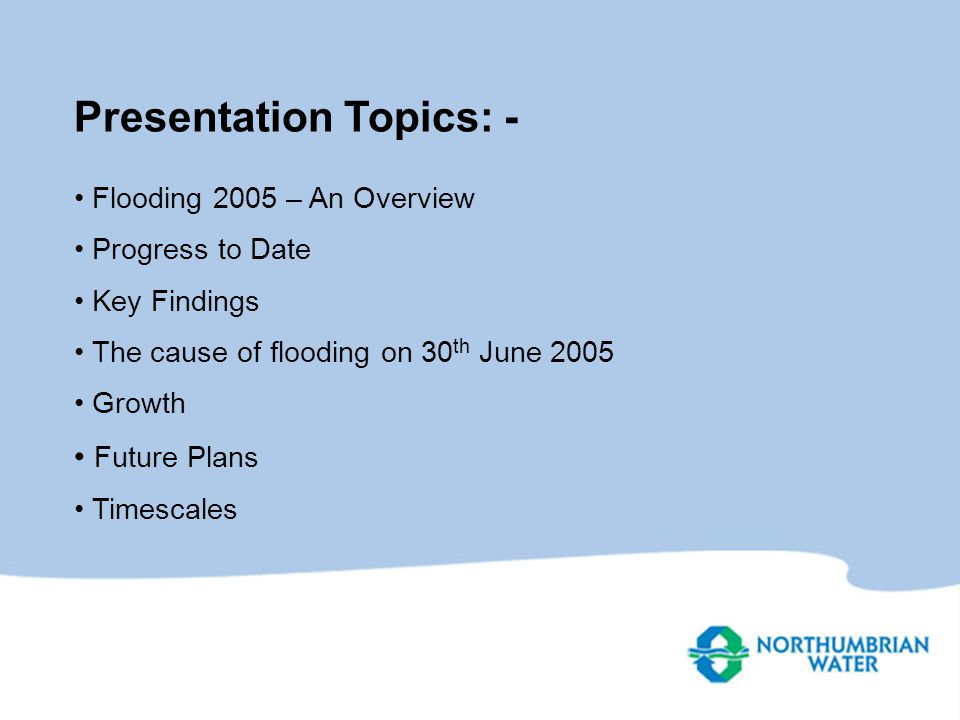 Presentation Topics: - Flooding 2005 – An Overview Progress to Date Key Findings The cause of flooding on 30 th June 2005 Growth Future Plans Timescales