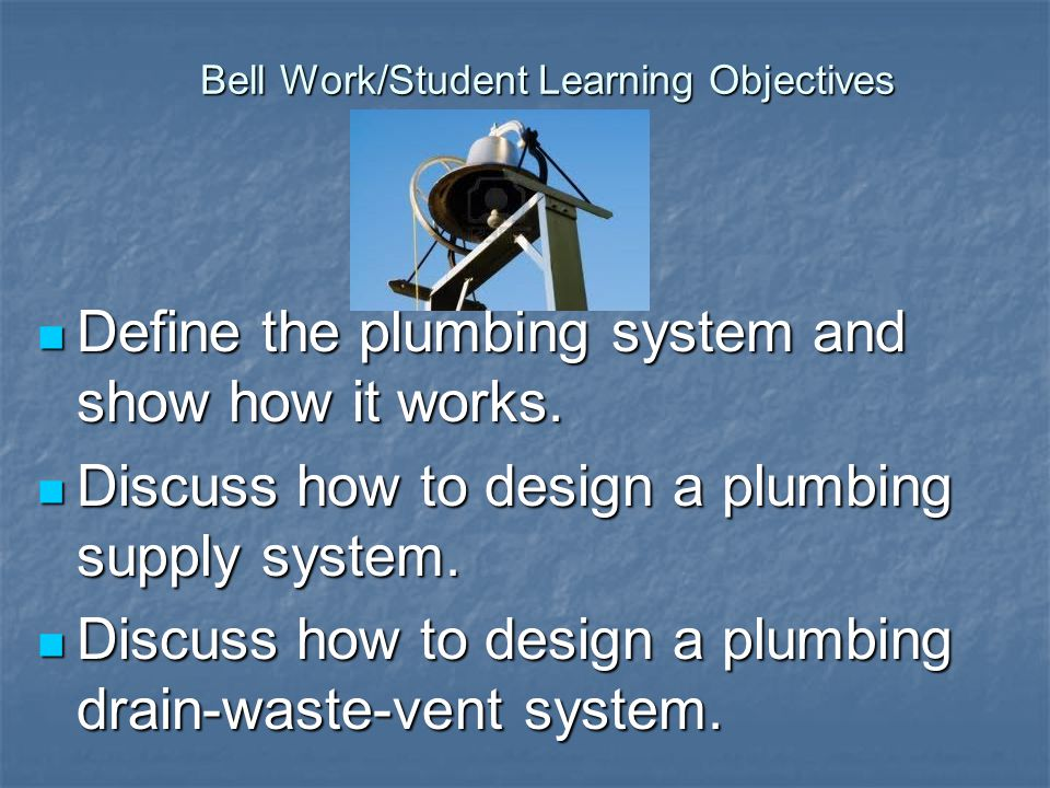 Bell Work/Student Learning Objectives Define the plumbing system and show how it works.