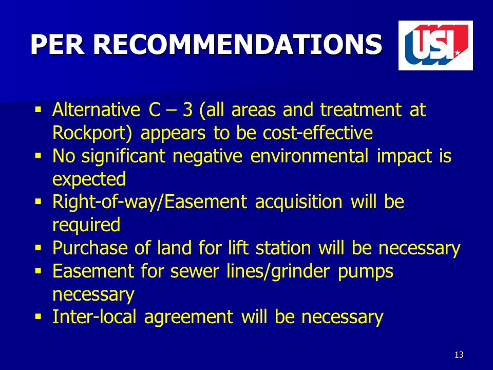 13 PER RECOMMENDATIONS  Alternative C – 3 (all areas and treatment at Rockport) appears to be cost-effective  No significant negative environmental impact is expected  Right-of-way/Easement acquisition will be required  Purchase of land for lift station will be necessary  Easement for sewer lines/grinder pumps necessary  Inter-local agreement will be necessary