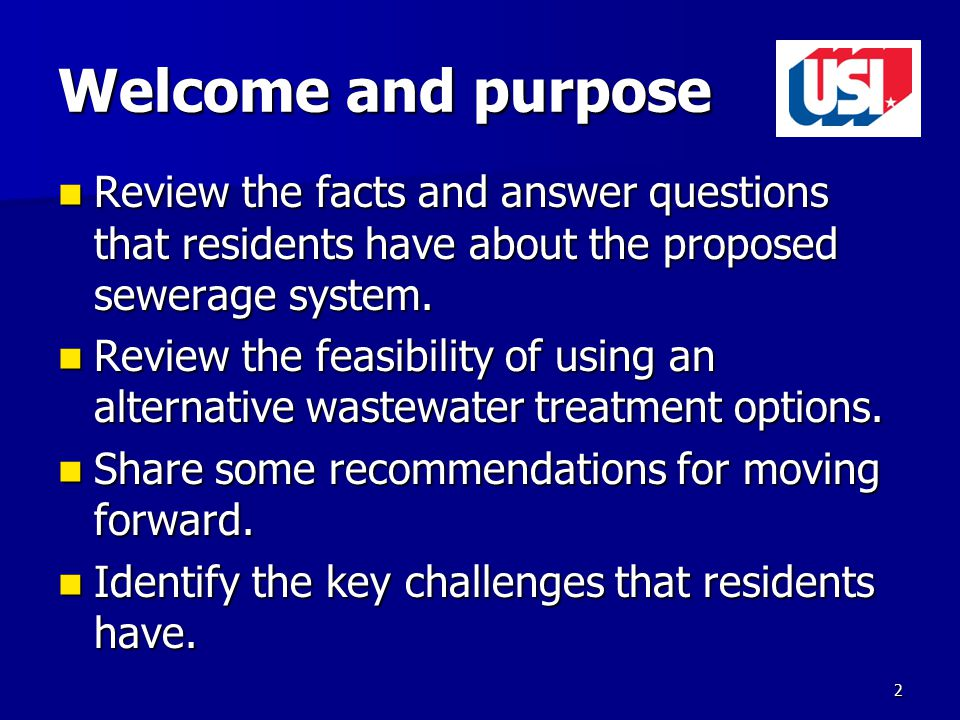 Welcome and purpose Review the facts and answer questions that residents have about the proposed sewerage system.