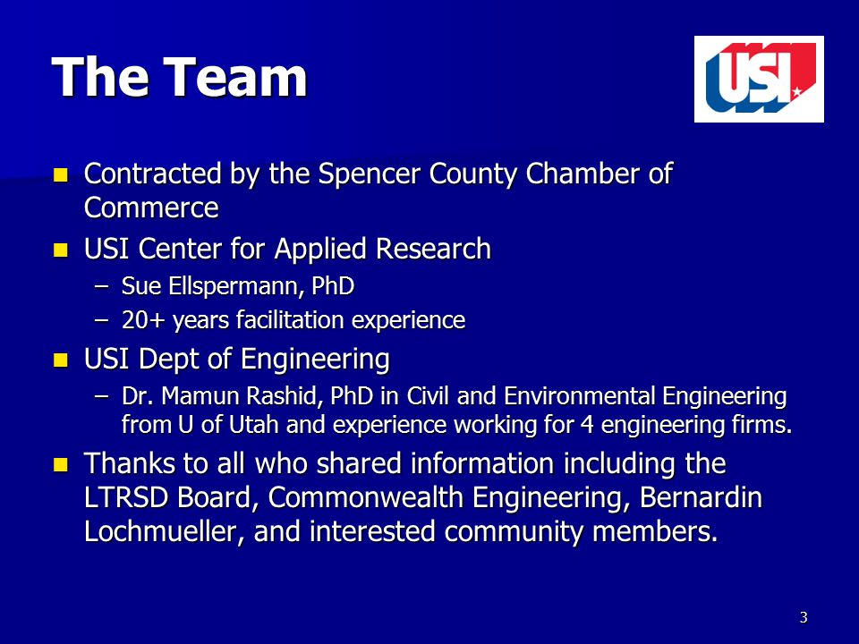The Team Contracted by the Spencer County Chamber of Commerce Contracted by the Spencer County Chamber of Commerce USI Center for Applied Research USI Center for Applied Research –Sue Ellspermann, PhD –20+ years facilitation experience USI Dept of Engineering USI Dept of Engineering –Dr.
