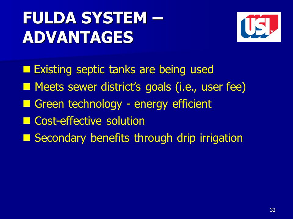 32 FULDA SYSTEM – ADVANTAGES Existing septic tanks are being used Meets sewer district's goals (i.e., user fee) Green technology - energy efficient Cost-effective solution Secondary benefits through drip irrigation