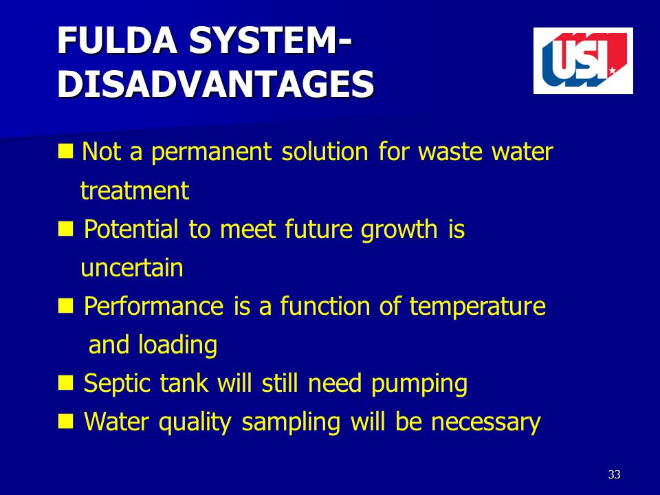 33 FULDA SYSTEM- DISADVANTAGES Not a permanent solution for waste water treatment Potential to meet future growth is uncertain Performance is a function of temperature and loading Septic tank will still need pumping Water quality sampling will be necessary