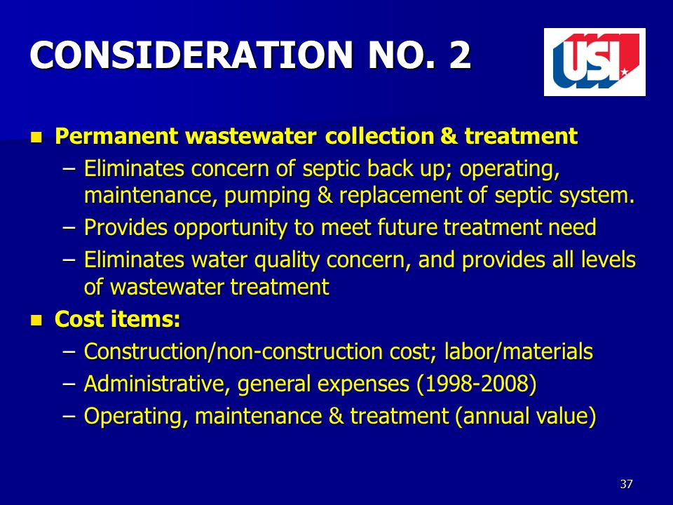 37 CONSIDERATION NO. 2 Permanent wastewater collection & treatment Permanent wastewater collection & treatment –Eliminates concern of septic back up;