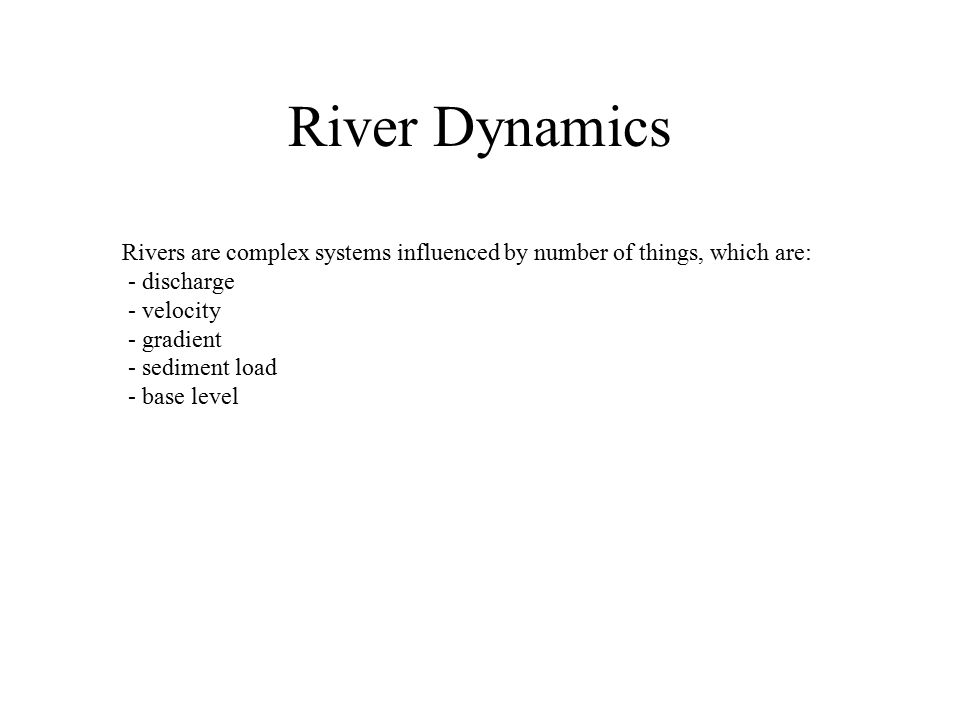 Rivers are complex systems influenced by number of things, which are: - discharge - velocity - gradient - sediment load - base level River Dynamics