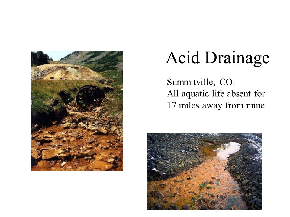 Acid Drainage Summitville, CO: All aquatic life absent for 17 miles away from mine.