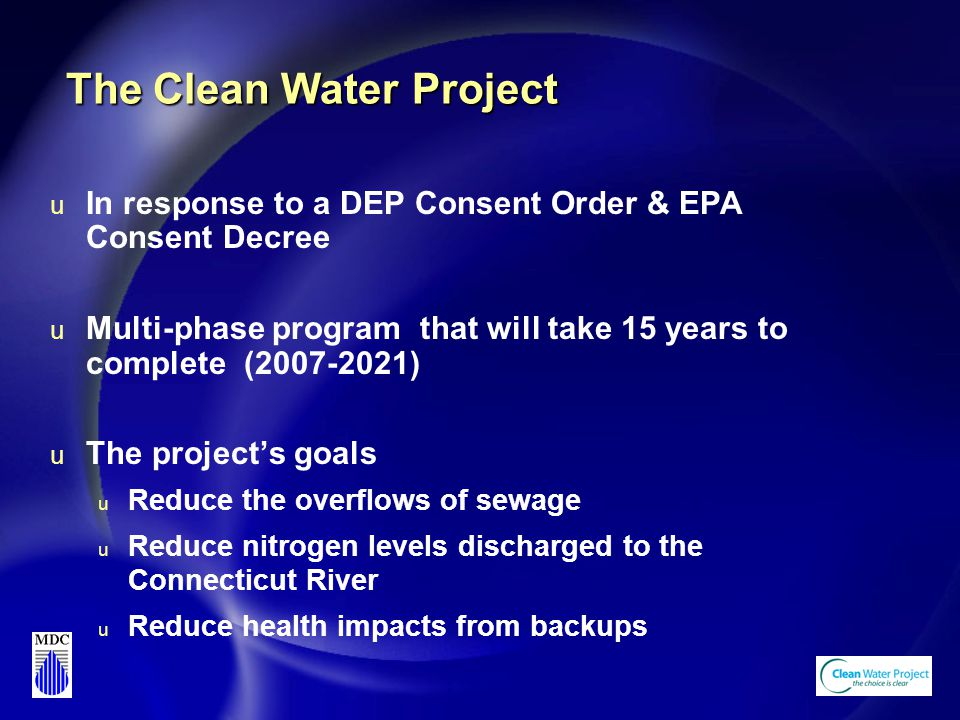 The Clean Water Project u In response to a DEP Consent Order & EPA Consent Decree u Multi-phase program that will take 15 years to complete (2007-2021) u The project's goals u Reduce the overflows of sewage u Reduce nitrogen levels discharged to the Connecticut River u Reduce health impacts from backups