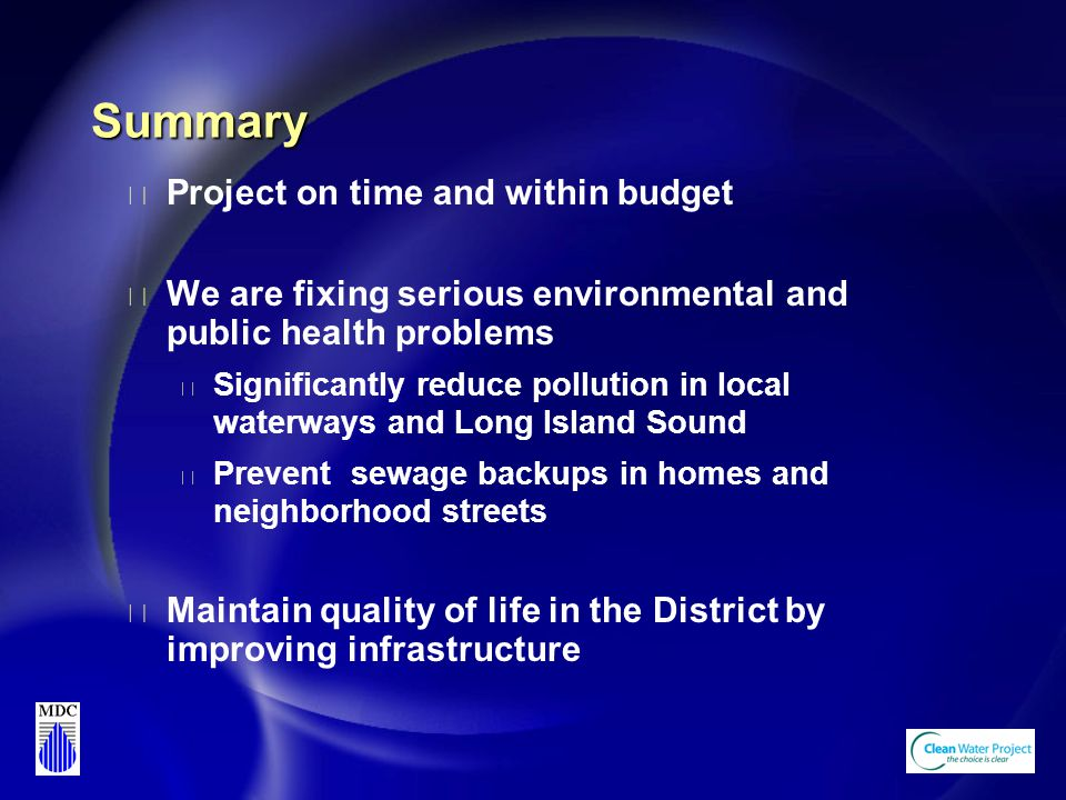 Summary u Project on time and within budget u We are fixing serious environmental and public health problems u Significantly reduce pollution in local waterways and Long Island Sound u Prevent sewage backups in homes and neighborhood streets u Maintain quality of life in the District by improving infrastructure