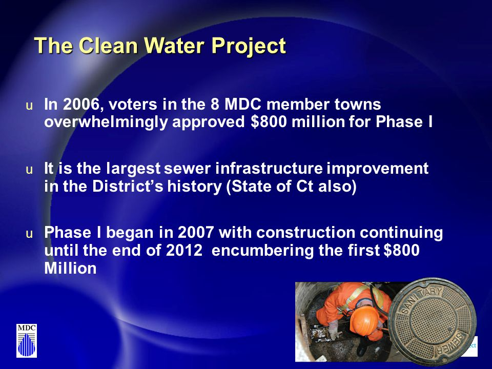 The Clean Water Project u In 2006, voters in the 8 MDC member towns overwhelmingly approved $800 million for Phase I u It is the largest sewer infrastructure improvement in the District's history (State of Ct also) u Phase I began in 2007 with construction continuing until the end of 2012 encumbering the first $800 Million