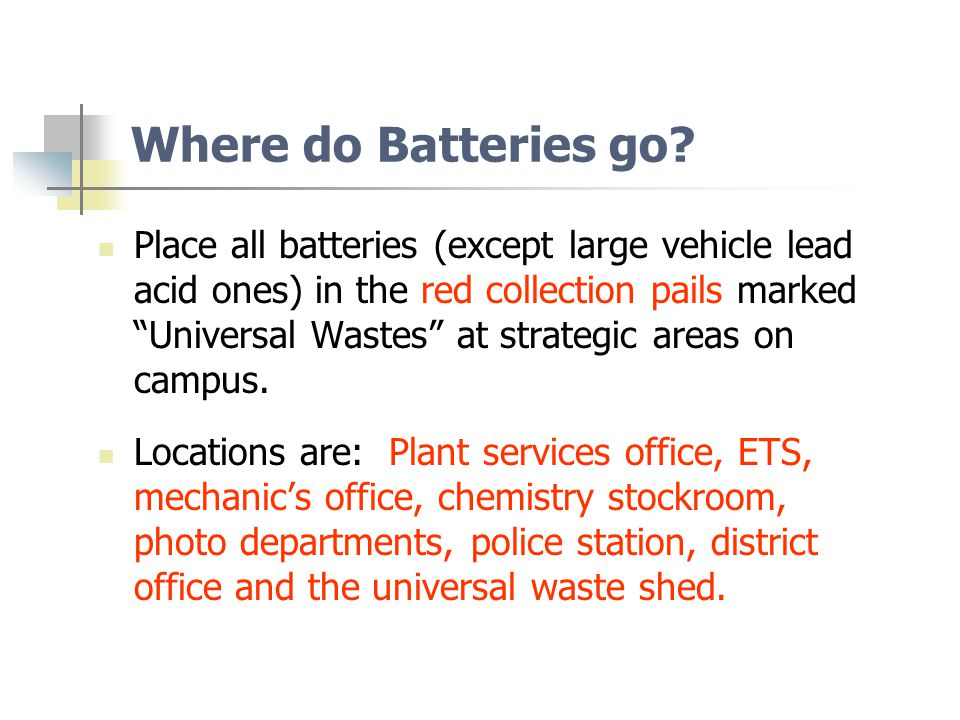 Universal Waste Types u Examples and toxicity (heavy metals): u Batteries – Nickel, cadmium, mercury, metal hydrides u Fluorescent Lights – mercury or lead u Other high intensity discharge lamps, neon, mercury vapor, high pressure sodium, and metal halide lamps – mercury, cadmium, antimony u Mercury thermostats – mercury u Non-empty aerosols – propellants with pressure u E-waste (CRTs and Consumer Electronic Devices or CEDs) – lead, cadmium, chrome, copper