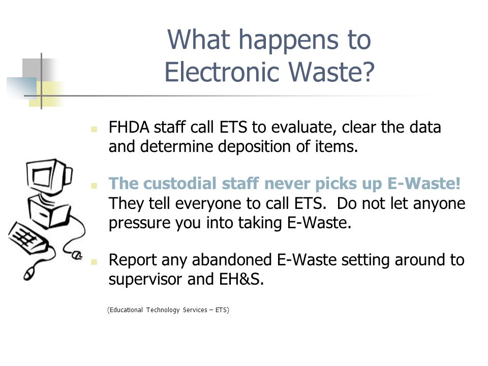 E-Waste is a BIG concern for the campuses E-waste is electronic waste or Universal Waste Electronic Devices (UWED) which historically has high level of metals in its components Monitors have lead in the glass Circuit boards have copper & lead (solder) FHDA designates two types of waste which then determines who will manage the equipment Category I has software licenses, programs, data, which must be removed by ETS before recycling Category II has toxic substances (no information) but is managed as surplus to an approved recycler