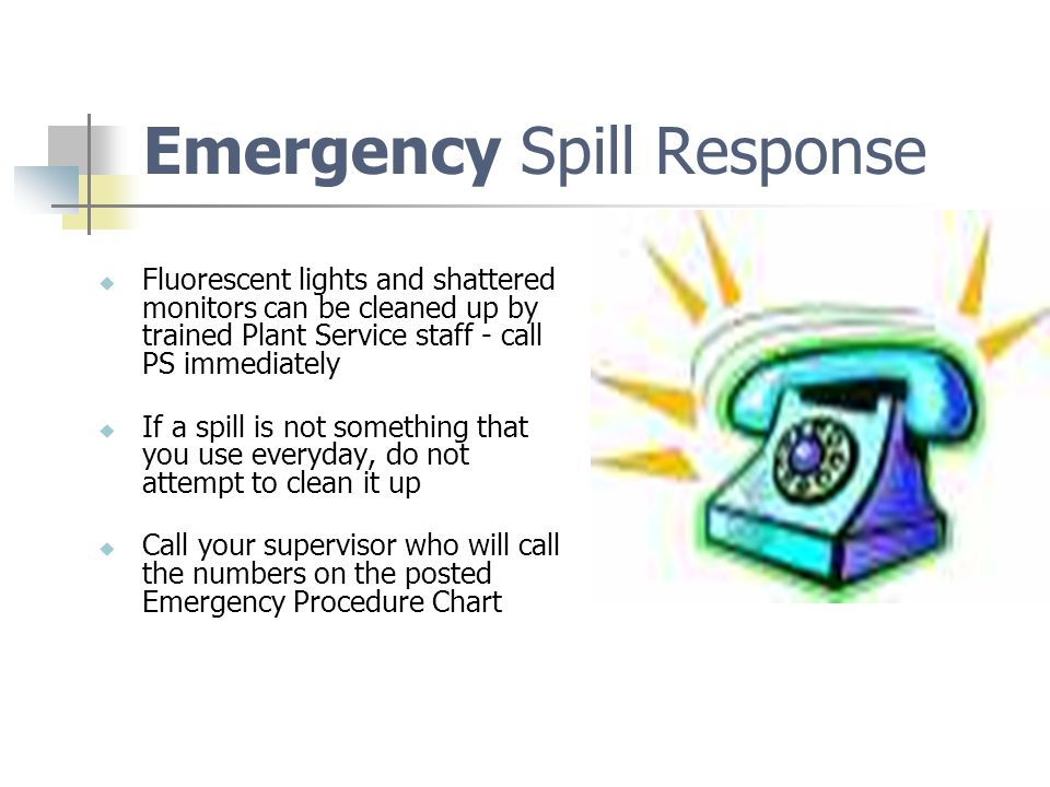 Spills in Scope to Clean Clean-up small spills if you:  Are familiar with the properties of the spilled materials – use them regularly and know they have a very low hazard level – you just spill something.