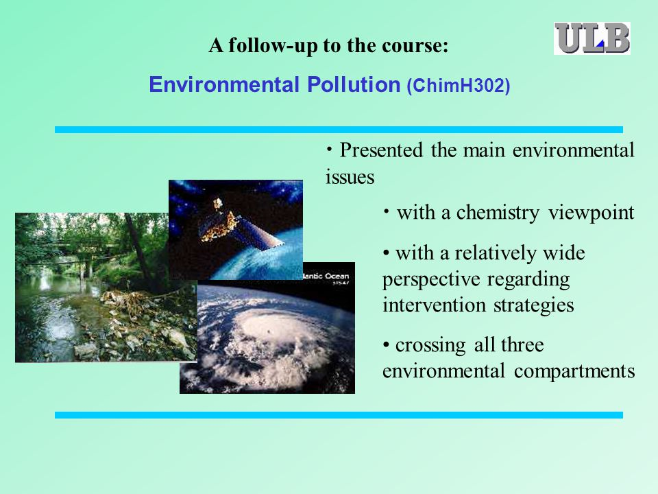 Presented the main environmental issues with a chemistry viewpoint with a relatively wide perspective regarding intervention strategies crossing all three environmental compartments A follow-up to the course: Environmental Pollution (ChimH302)