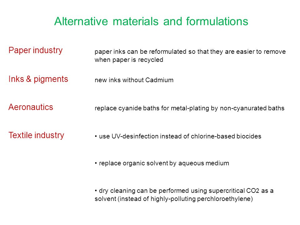 Alternative materials and formulations Paper industry paper inks can be reformulated so that they are easier to remove when paper is recycled Inks & pigments new inks without Cadmium Aeronautics replace cyanide baths for metal-plating by non-cyanurated baths Textile industry use UV-desinfection instead of chlorine-based biocides replace organic solvent by aqueous medium dry cleaning can be performed using supercritical CO 2 as a solvent (instead of highly-polluting perchloroethylene)