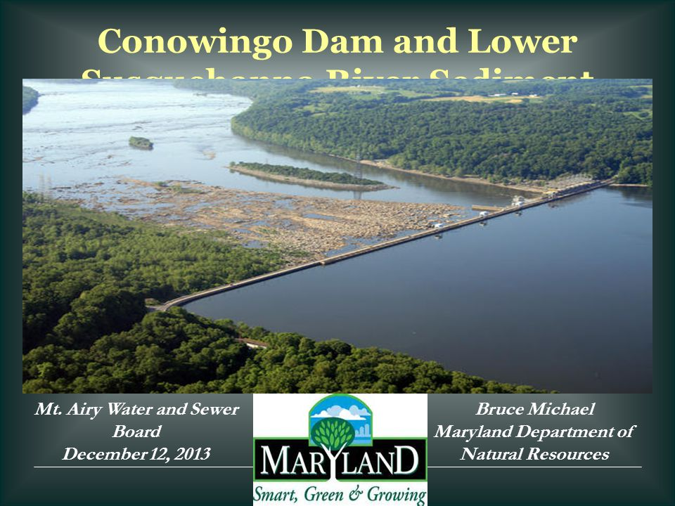 Conowingo Dam and Lower Susquehanna River Sediment Mt. Airy Water and Sewer Board December 12, 2013 Bruce Michael Maryland Department of Natural Resou