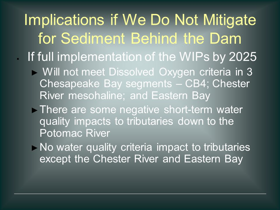 Implications if We Do Not Mitigate for Sediment Behind the Dam  If full implementation of the WIPs by 2025 ► Will not meet Dissolved Oxygen criteria