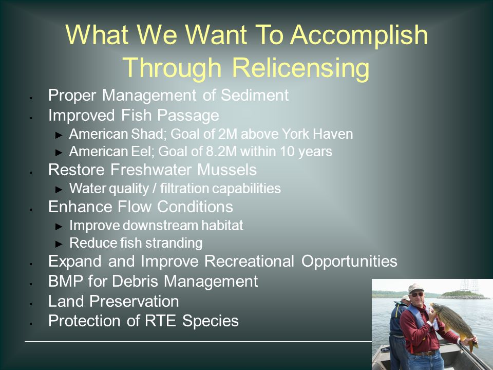 What We Want To Accomplish Through Relicensing  Proper Management of Sediment  Improved Fish Passage ► American Shad; Goal of 2M above York Haven ►