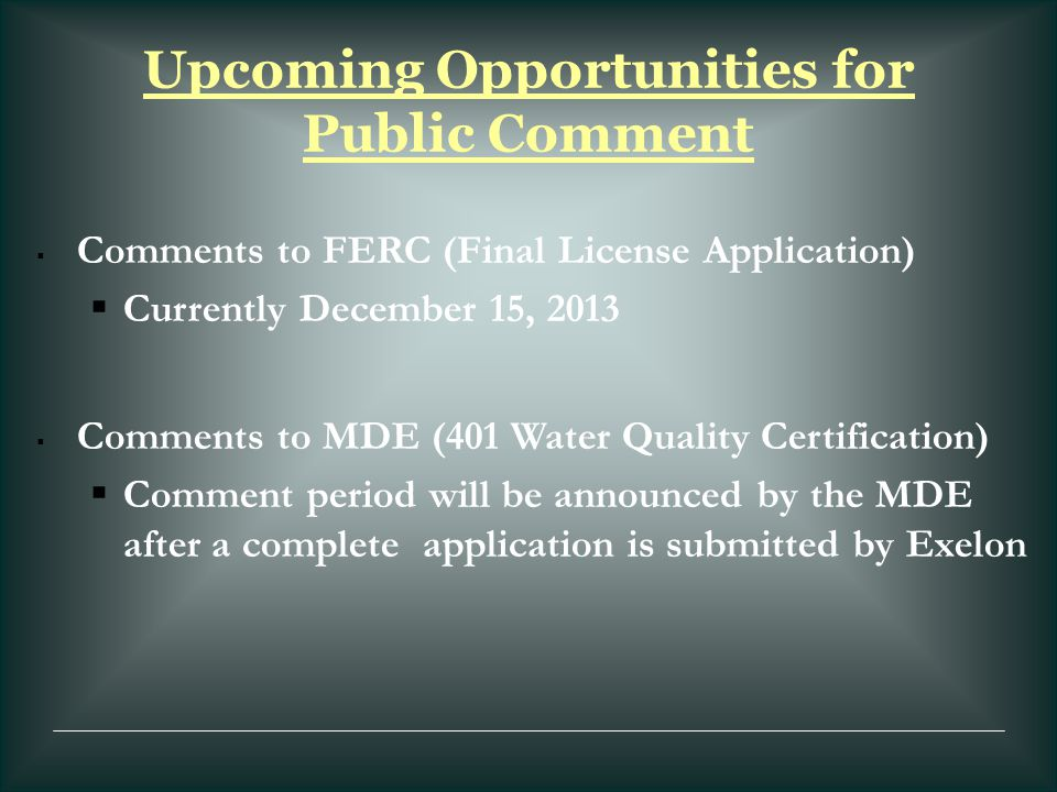 Upcoming Opportunities for Public Comment  Comments to FERC (Final License Application)  Currently December 15, 2013  Comments to MDE (401 Water Qu