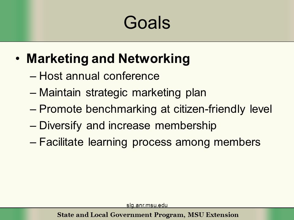 State and Local Government Program, MSU Extension Goals Marketing and Networking –Host annual conference –Maintain strategic marketing plan –Promote benchmarking at citizen-friendly level –Diversify and increase membership –Facilitate learning process among members slg.anr.msu.edu