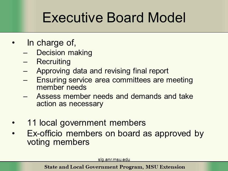 State and Local Government Program, MSU Extension Executive Board Model In charge of, –Decision making –Recruiting –Approving data and revising final report –Ensuring service area committees are meeting member needs –Assess member needs and demands and take action as necessary 11 local government members Ex-officio members on board as approved by voting members slg.anr.msu.edu