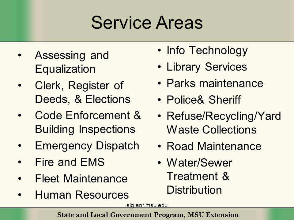 State and Local Government Program, MSU Extension Service Areas Assessing and Equalization Clerk, Register of Deeds, & Elections Code Enforcement & Building Inspections Emergency Dispatch Fire and EMS Fleet Maintenance Human Resources Info Technology Library Services Parks maintenance Police& Sheriff Refuse/Recycling/Yard Waste Collections Road Maintenance Water/Sewer Treatment & Distribution slg.anr.msu.edu