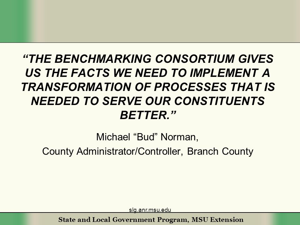State and Local Government Program, MSU Extension THE BENCHMARKING CONSORTIUM GIVES US THE FACTS WE NEED TO IMPLEMENT A TRANSFORMATION OF PROCESSES THAT IS NEEDED TO SERVE OUR CONSTITUENTS BETTER. Michael Bud Norman, County Administrator/Controller, Branch County slg.anr.msu.edu