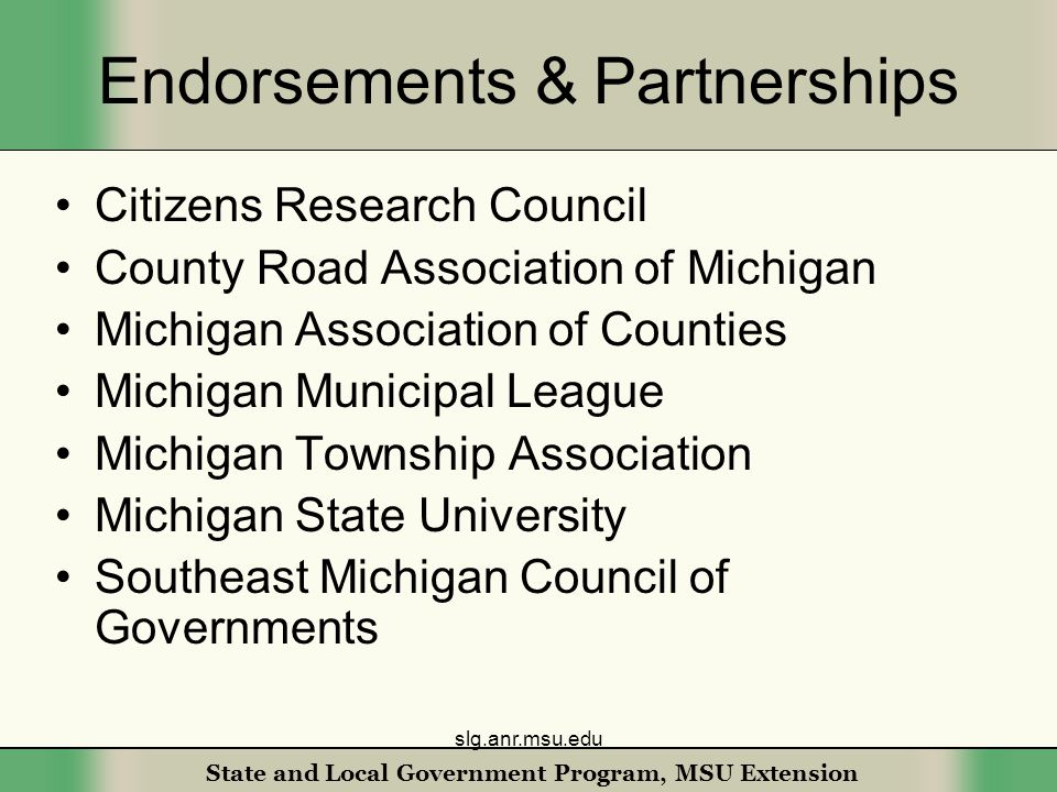 State and Local Government Program, MSU Extension Endorsements & Partnerships Citizens Research Council County Road Association of Michigan Michigan Association of Counties Michigan Municipal League Michigan Township Association Michigan State University Southeast Michigan Council of Governments slg.anr.msu.edu