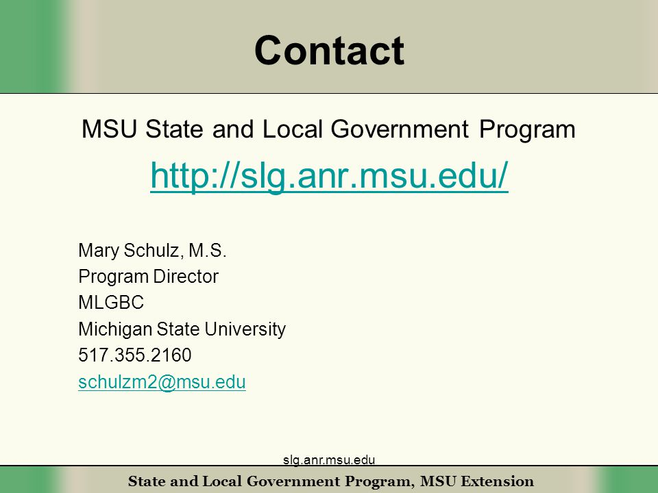 State and Local Government Program, MSU Extension Contact MSU State and Local Government Program http://slg.anr.msu.edu/ Mary Schulz, M.S.