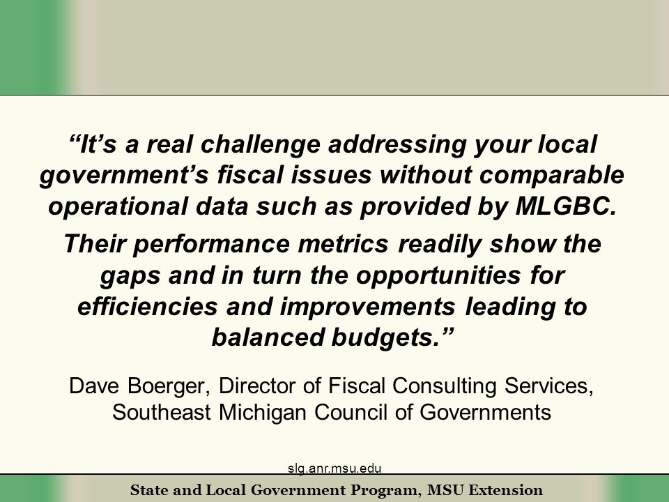 State and Local Government Program, MSU Extension It's a real challenge addressing your local government's fiscal issues without comparable operational data such as provided by MLGBC.