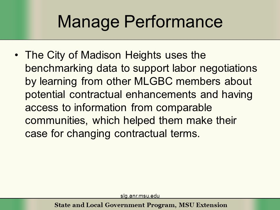 State and Local Government Program, MSU Extension Manage Performance The City of Madison Heights uses the benchmarking data to support labor negotiations by learning from other MLGBC members about potential contractual enhancements and having access to information from comparable communities, which helped them make their case for changing contractual terms.