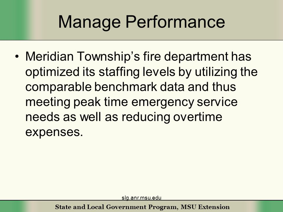 State and Local Government Program, MSU Extension Manage Performance Meridian Township's fire department has optimized its staffing levels by utilizing the comparable benchmark data and thus meeting peak time emergency service needs as well as reducing overtime expenses.