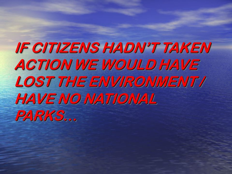 IF CITIZENS HADN'T TAKEN ACTION WE WOULD HAVE LOST THE ENVIRONMENT / HAVE NO NATIONAL PARKS…