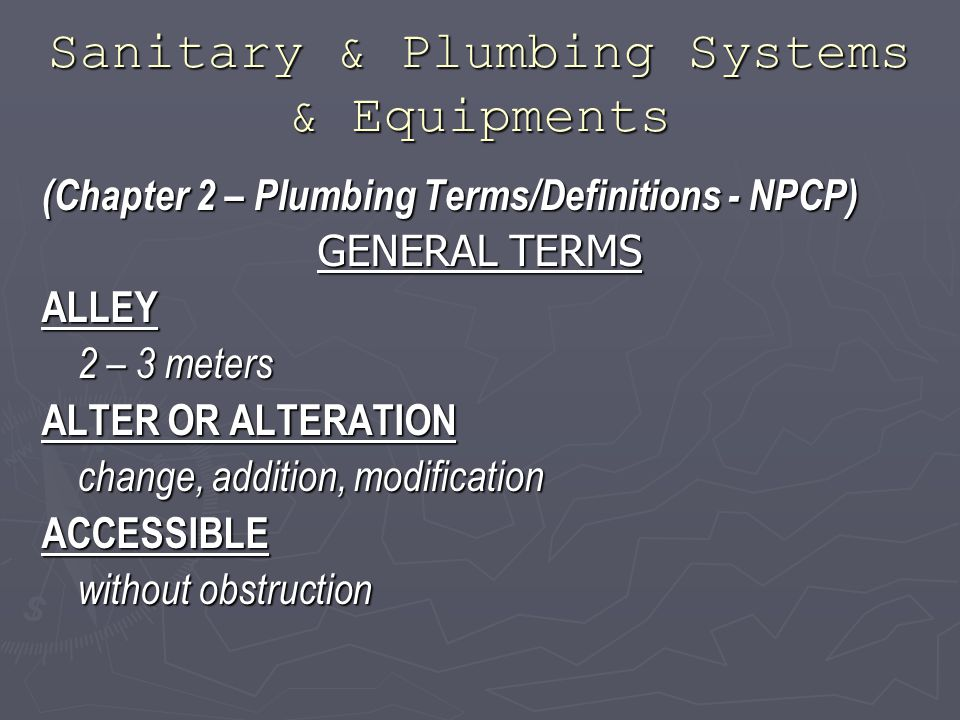 Sanitary & Plumbing Systems & Equipments (Chapter 2 – Plumbing Terms/Definitions - NPCP) GENERAL TERMS ALLEY 2 – 3 meters ALTER OR ALTERATION change, addition, modification ACCESSIBLE without obstruction