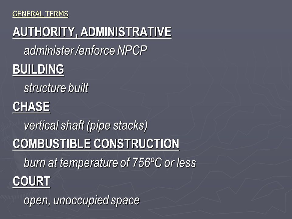 GENERAL TERMS AUTHORITY, ADMINISTRATIVE administer /enforce NPCP BUILDING structure built CHASE vertical shaft (pipe stacks) COMBUSTIBLE CONSTRUCTION burn at temperature of 756ºC or less COURT open, unoccupied space