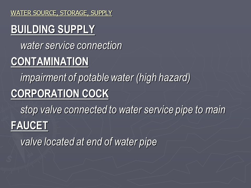 WATER SOURCE, STORAGE, SUPPLY BUILDING SUPPLY water service connection CONTAMINATION impairment of potable water (high hazard) CORPORATION COCK stop valve connected to water service pipe to main FAUCET valve located at end of water pipe