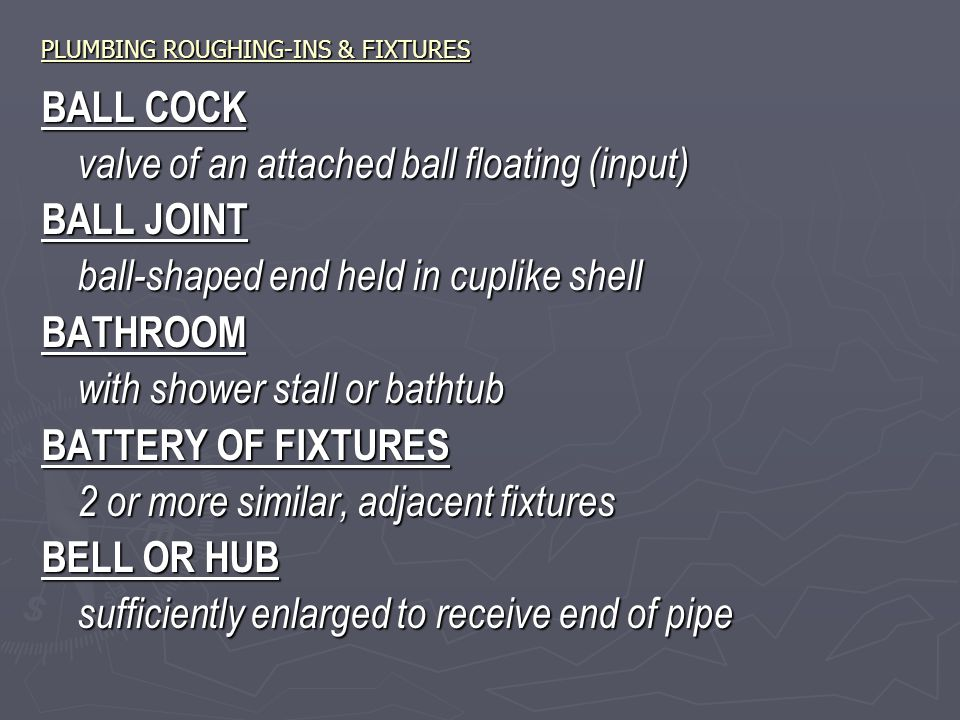 PLUMBING ROUGHING-INS & FIXTURES BALL COCK valve of an attached ball floating (input) BALL JOINT ball-shaped end held in cuplike shell BATHROOM with shower stall or bathtub BATTERY OF FIXTURES 2 or more similar, adjacent fixtures BELL OR HUB sufficiently enlarged to receive end of pipe