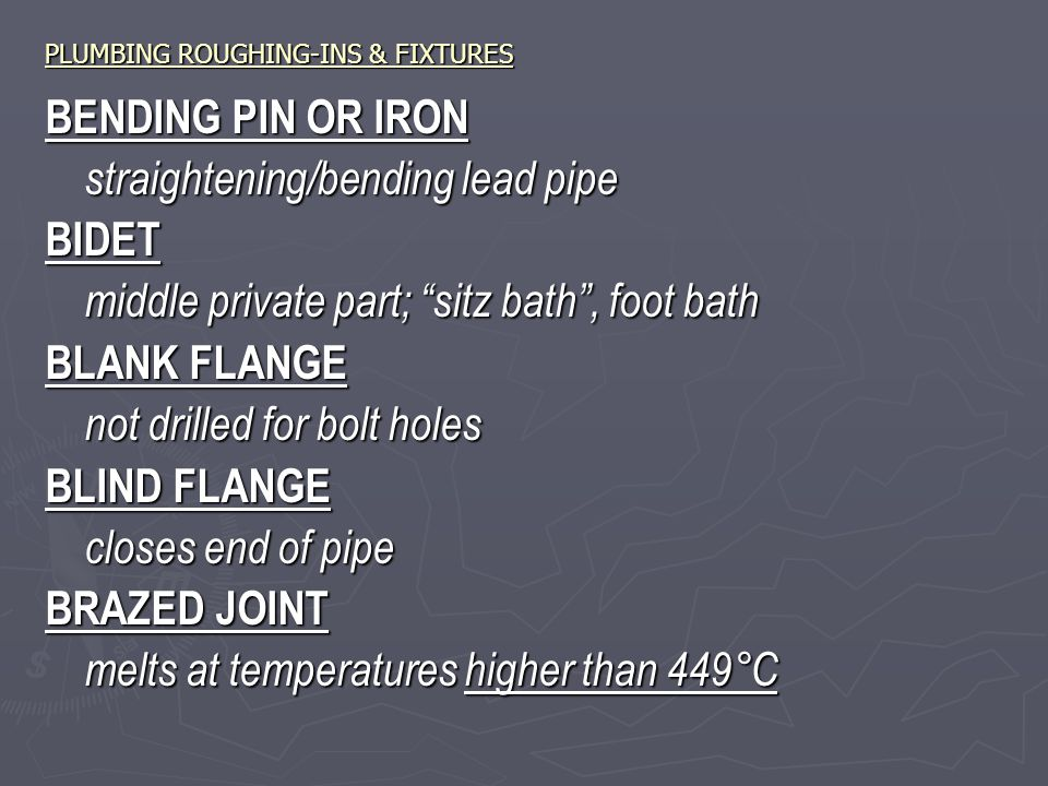 PLUMBING ROUGHING-INS & FIXTURES BENDING PIN OR IRON straightening/bending lead pipe BIDET middle private part; sitz bath , foot bath BLANK FLANGE not drilled for bolt holes BLIND FLANGE closes end of pipe BRAZED JOINT melts at temperatures higher than 449°C