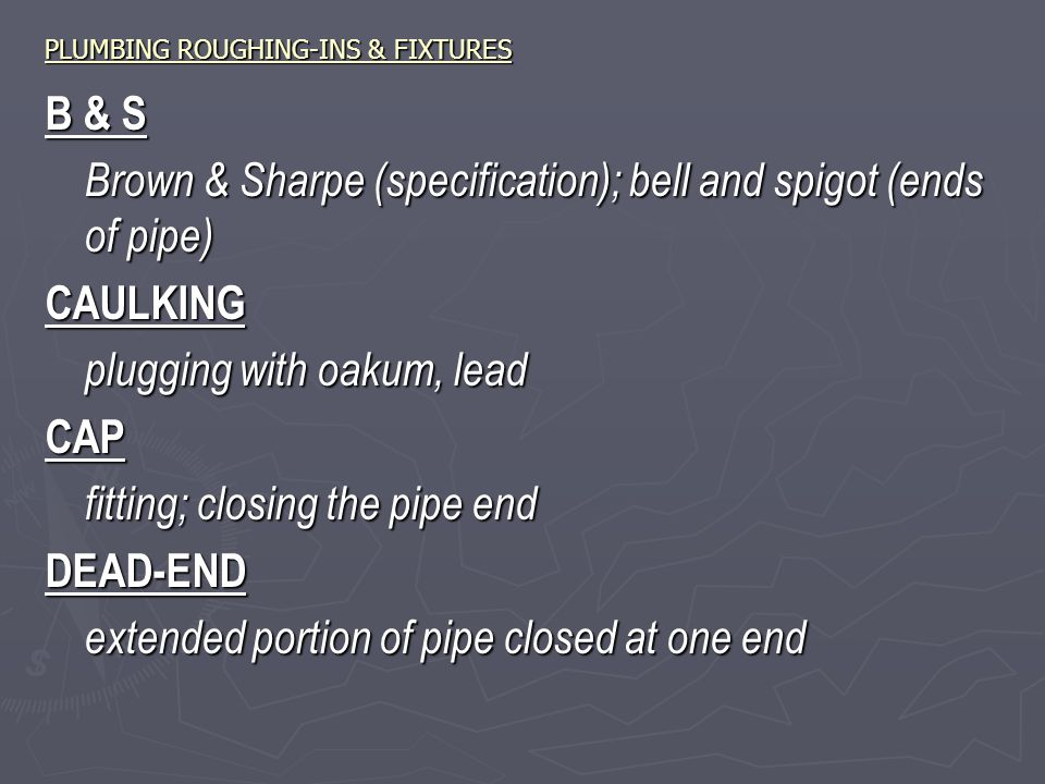 PLUMBING ROUGHING-INS & FIXTURES B & S Brown & Sharpe (specification); bell and spigot (ends of pipe) CAULKING plugging with oakum, lead CAP fitting; closing the pipe end DEAD-END extended portion of pipe closed at one end