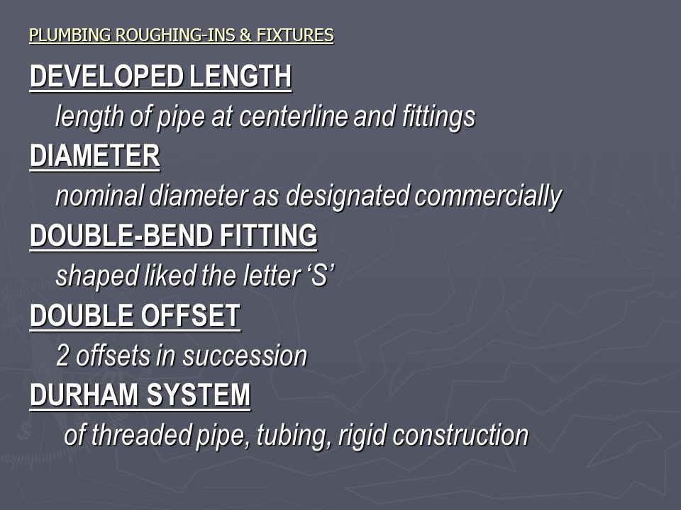 PLUMBING ROUGHING-INS & FIXTURES DEVELOPED LENGTH length of pipe at centerline and fittings DIAMETER nominal diameter as designated commercially DOUBLE-BEND FITTING shaped liked the letter 'S' DOUBLE OFFSET 2 offsets in succession DURHAM SYSTEM of threaded pipe, tubing, rigid construction
