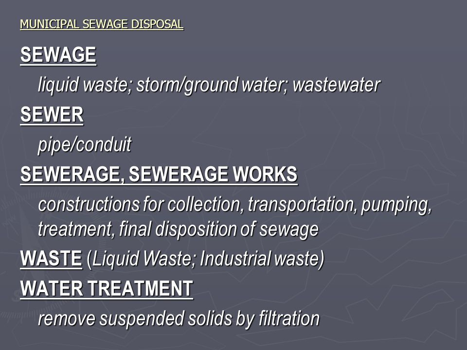 MUNICIPAL SEWAGE DISPOSAL SEWAGE liquid waste; storm/ground water; wastewater SEWERpipe/conduit SEWERAGE, SEWERAGE WORKS constructions for collection, transportation, pumping, treatment, final disposition of sewage WASTE ( Liquid Waste; Industrial waste) WATER TREATMENT remove suspended solids by filtration