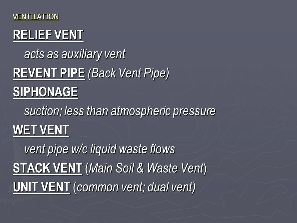 VENTILATION RELIEF VENT acts as auxiliary vent REVENT PIPE (Back Vent Pipe) SIPHONAGE suction; less than atmospheric pressure WET VENT vent pipe w/c liquid waste flows STACK VENT ( Main Soil & Waste Vent ) UNIT VENT ( common vent; dual vent)