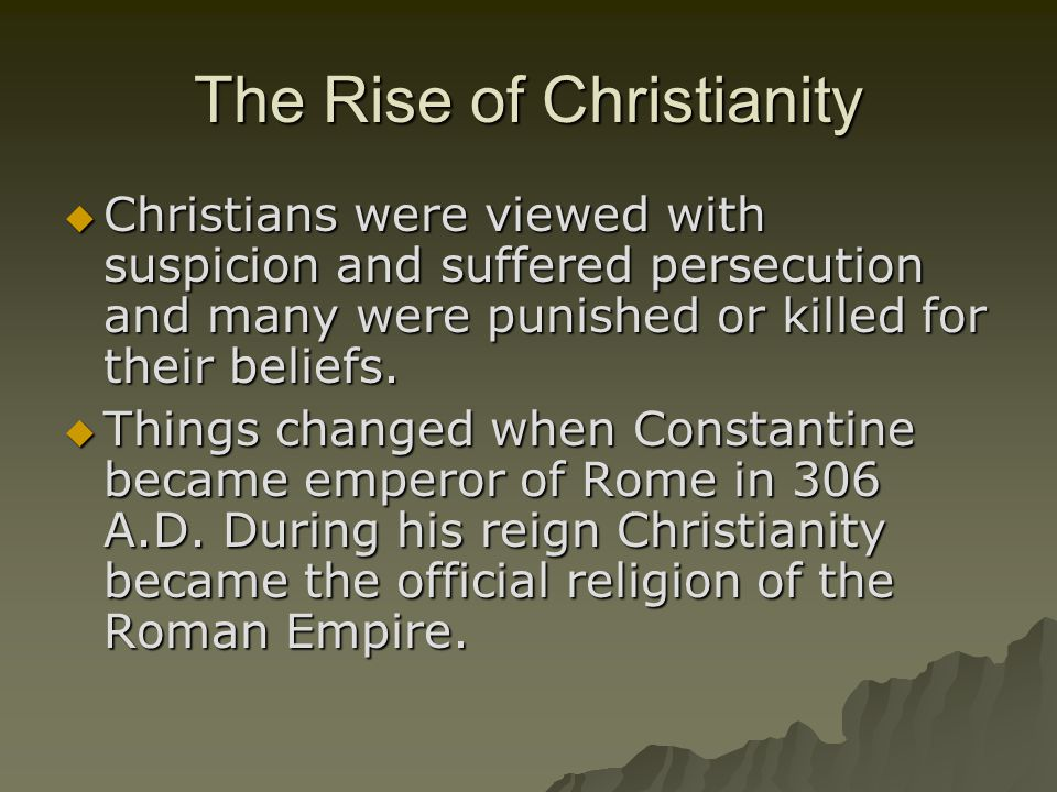 The Rise of Christianity  Christians were viewed with suspicion and suffered persecution and many were punished or killed for their beliefs.