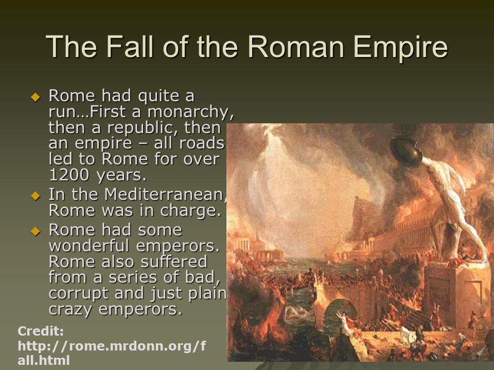 The Fall of the Roman Empire  Rome had quite a run…First a monarchy, then a republic, then an empire – all roads led to Rome for over 1200 years.