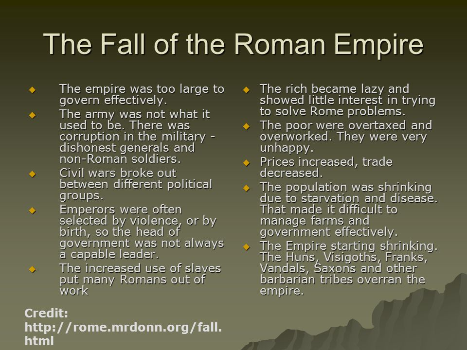 The Fall of the Roman Empire  The empire was too large to govern effectively.